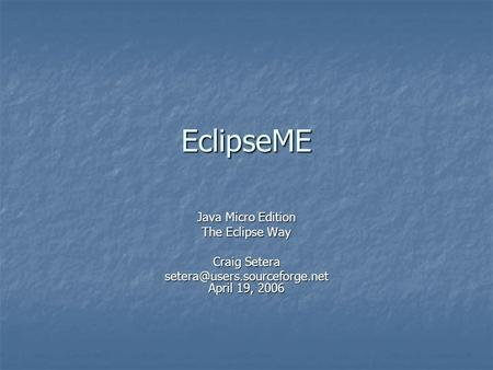 EclipseME Java Micro Edition The Eclipse Way Craig Setera April 19, 2006.