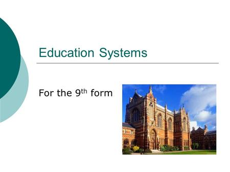 Education Systems For the 9 th form. Aims:  Today we are going to compare different Education Systems;  We are going to train skills of oral speaking.