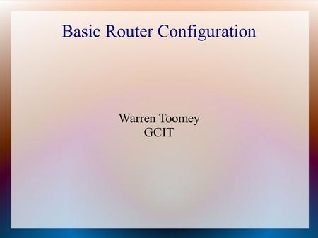 Basic Router Configuration Warren Toomey GCIT. Introduction A Cisco router is simply a computer that receives packets and forwards them on based on what.