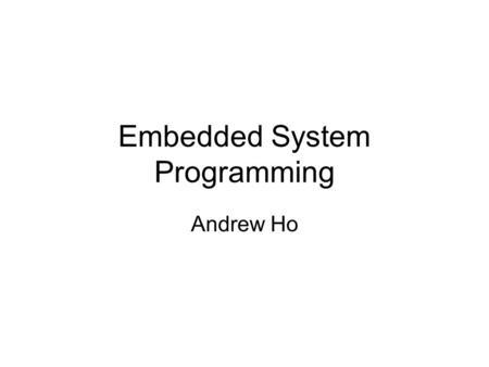 Embedded System Programming Andrew Ho. Agenda Embedded System Overview Embedded System Developing Programming on Embedded System Q&A.