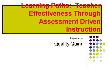 Learning Paths: Teacher Effectiveness Through Assessment Driven Instruction Presented by: Quality Quinn.