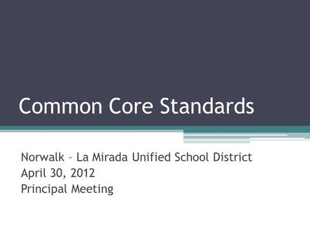 Common Core Standards Norwalk – La Mirada Unified School District April 30, 2012 Principal Meeting.