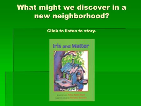 What might we discover in a new neighborhood? What might we discover in a new neighborhood? Click to listen to story.