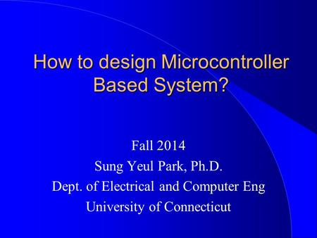 How to design Microcontroller Based System? Fall 2014 Sung Yeul Park, Ph.D. Dept. of Electrical and Computer Eng University of Connecticut.