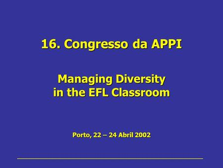 16. Congresso da APPI Managing Diversity in the EFL Classroom Porto, 22 – 24 Abril 2002.
