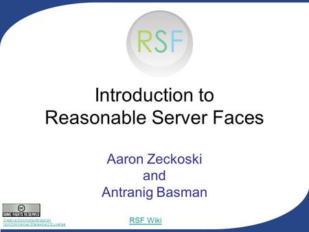 Creative Commons Attribution- NonCommercial-ShareAlike 2.5 License RSF Wiki Introduction to Reasonable Server Faces Aaron Zeckoski and Antranig Basman.
