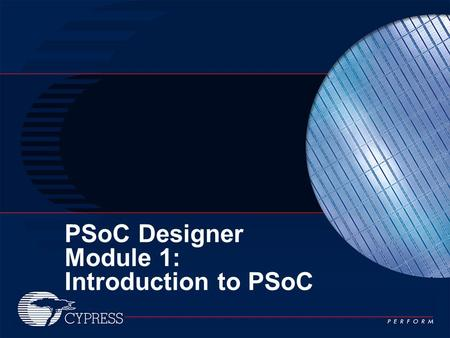 PSoC Designer Module 1: Introduction to PSoC. 2 Module Outline Section 1: Introduction to PSoC Section 2: PSoC Designer™ IDE Software Section 3: Hands-On.