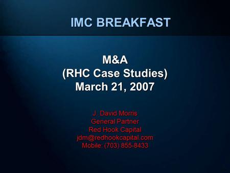 230024 IMC BREAKFAST M&A (RHC Case Studies) March 21, 2007 J. David Morris General Partner Red Hook Capital Mobile: (703) 855-8433.