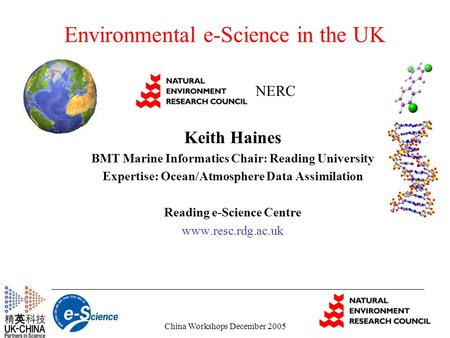 China Workshops December 2005 Environmental e-Science in the UK Keith Haines BMT Marine Informatics Chair: Reading University Expertise: Ocean/Atmosphere.