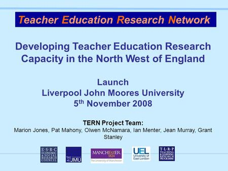 Developing Teacher Education Research Capacity in the North West of England Launch Liverpool John Moores University 5 th November 2008 TERN Project Team: