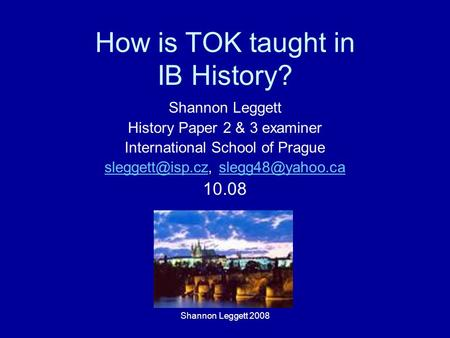 How is TOK taught in IB History? Shannon Leggett History Paper 2 & 3 examiner International School of Prague