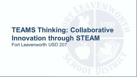 Fort Leavenworth USD 207 TEAMS Thinking: Collaborative Innovation through STEAM.