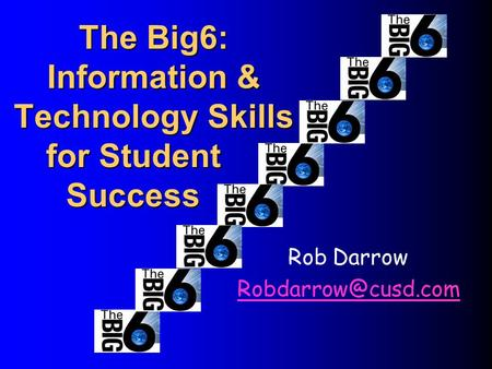 The Big6: Information & Technology Skills Rob Darrow for Student Success.