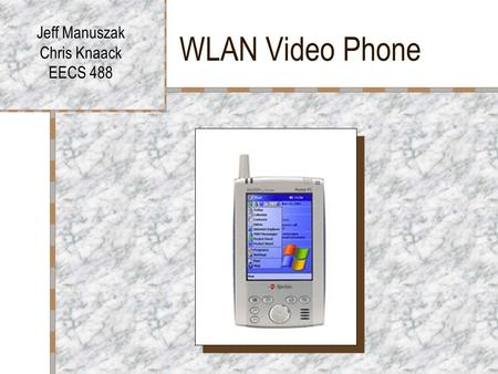 WLAN Video Phone Jeff Manuszak Chris Knaack EECS 488.