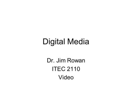 Digital Media Dr. Jim Rowan ITEC 2110 Video. Works because of persistence of vision  Fusion frequency –~ 40 frames.