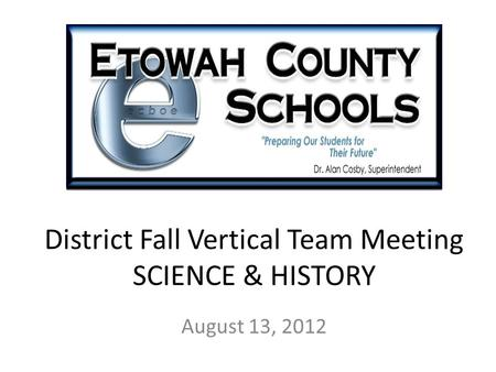 District Fall Vertical Team Meeting SCIENCE & HISTORY August 13, 2012.