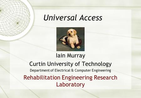 Universal Access Iain Murray Curtin University of Technology Department of Electrical & Computer Engineering Rehabilitation Engineering Research Laboratory.