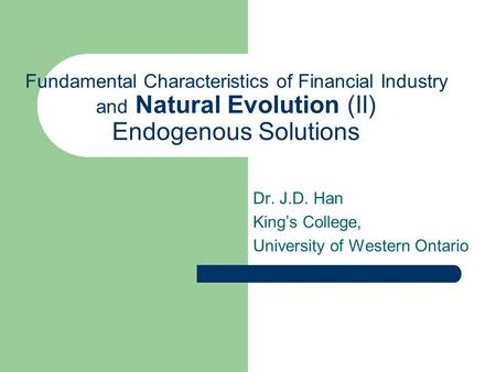 Fundamental Characteristics of Financial Industry and Natural Evolution (II) Endogenous Solutions Dr. J.D. Han King's College, University of Western Ontario.