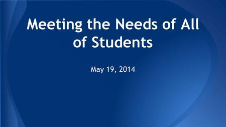 Meeting the Needs of All of Students May 19, 2014.