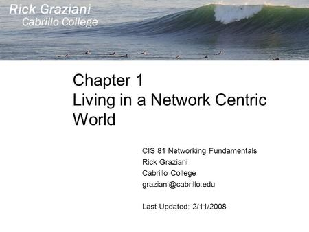 Chapter 1 Living in a Network Centric World CIS 81 Networking Fundamentals Rick Graziani Cabrillo College Last Updated: 2/11/2008.