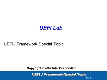 UEFI / Framework Special Topic Slide 1 UEFI Lab UEFI / Framework Special Topic Copyright © 2007 Intel Corporation.