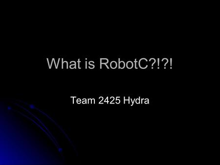 What is RobotC?!?! Team 2425 Hydra. Overview What is RobotC What is RobotC used for What you need to program a robot How a robot program works Framework.