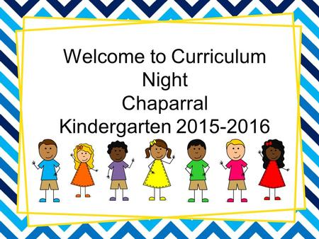 Welcome to Curriculum Night Chaparral Kindergarten 2015-2016.
