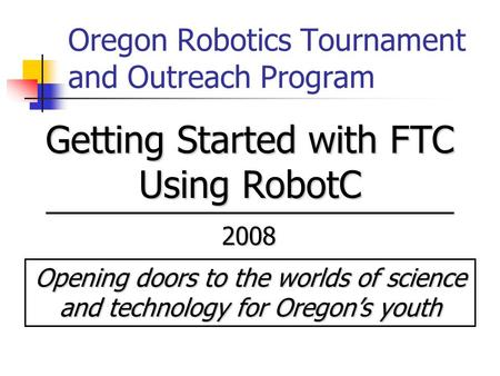 Oregon Robotics Tournament and Outreach Program Opening doors to the worlds of science and technology for Oregon's youth 2008 Getting Started with FTC.