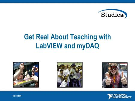 Get Real About Teaching with LabVIEW and myDAQ National Instruments Confidential2 STEM Education  Science, Technology, Engineering and Math Education.