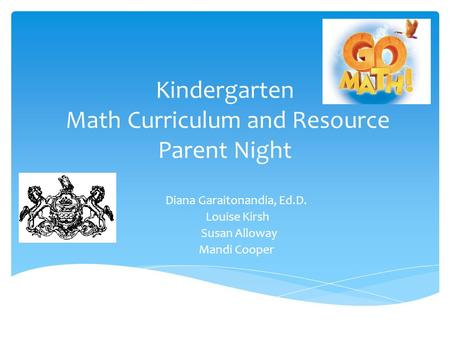 Kindergarten Math Curriculum and Resource Parent Night Diana Garaitonandia, Ed.D. Louise Kirsh Susan Alloway Mandi Cooper.