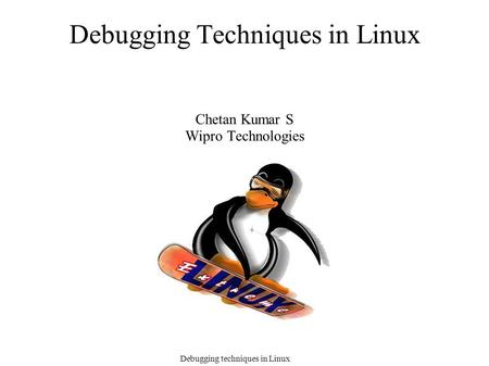 Debugging techniques in Linux Debugging Techniques in Linux Chetan Kumar S Wipro Technologies.