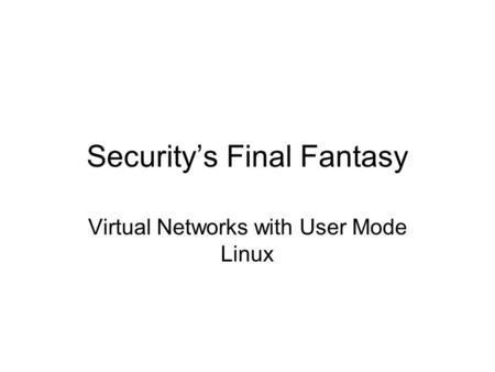 Security's Final Fantasy Virtual Networks with User Mode Linux.