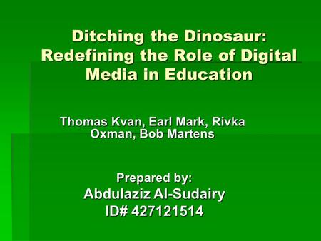 Ditching the Dinosaur: Redefining the Role of Digital <strong>Media</strong> in Education Thomas Kvan, Earl Mark, Rivka Oxman, Bob Martens Prepared by: Abdulaziz Al-Sudairy.
