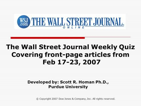© Copyright 2007 Dow Jones & Company, Inc. All rights reserved. The Wall Street Journal Weekly Quiz Covering front-page articles from Feb 17-23, 2007 Developed.