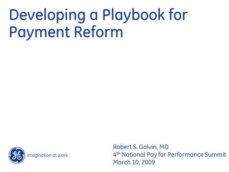Developing a Playbook for Payment Reform Robert S. Galvin, MD 4 th National Pay for Performance Summit March 10, 2009.