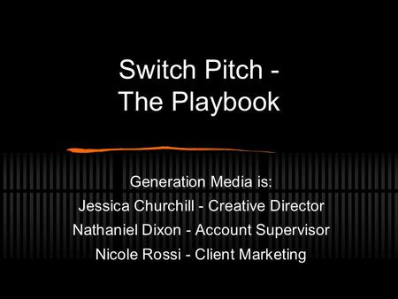 Switch Pitch - The Playbook Generation Media is: Jessica Churchill - Creative Director Nathaniel Dixon - Account Supervisor Nicole Rossi - Client Marketing.
