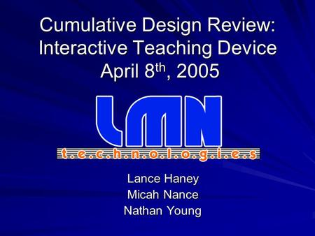 Cumulative Design Review: Interactive Teaching Device April 8 th, 2005 Lance Haney Micah Nance Nathan Young.