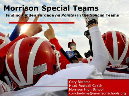 Morrison Special Teams Finding Hidden Yardage (& Points) in the Special Teams Cory Bielema Head Football Coach Morrison High School