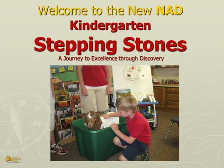Welcome to the New NAD Kindergarten Stepping Stones A Journey to Excellence through Discovery.