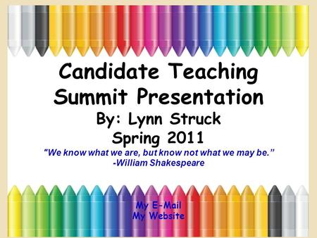 "Candidate Teaching Summit Presentation By: Lynn Struck Spring 2011 We know what we are, but know not what we may be."" -William Shakespeare My E-Mail My."