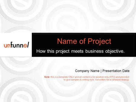 Name of Project How this project meets business objective. Company Name | Presentation Date Note: this is a template ONLY and all content is for position.
