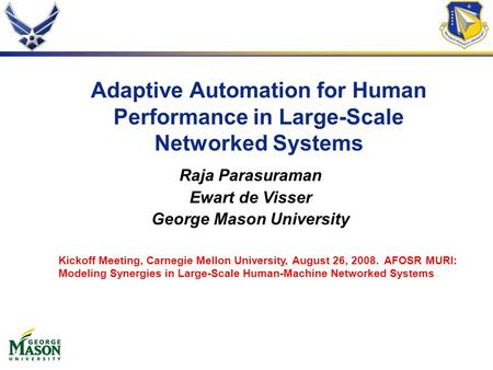 Adaptive Automation for Human Performance in Large-Scale Networked Systems Raja Parasuraman Ewart de Visser George Mason University Kickoff Meeting, Carnegie.