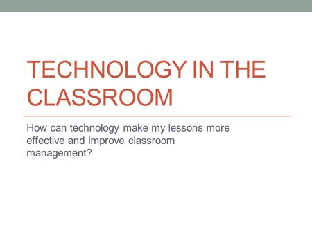 TECHNOLOGY IN THE CLASSROOM How can technology make my lessons more effective and improve classroom management?