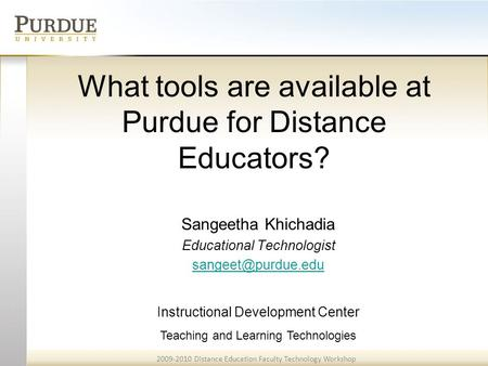2009-2010 Distance Education Faculty Technology Workshop Teaching and Learning Technologies What tools are available at Purdue for Distance Educators?