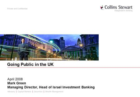 Private and Confidential Going Public in the UK April 2008 Mark Green Managing Director, Head of Israel Investment Banking.