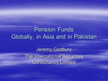 1 Pension Funds Globally, in Asia and in Pakistan Jeremy Gadbury The International Securities Consultancy Limited.