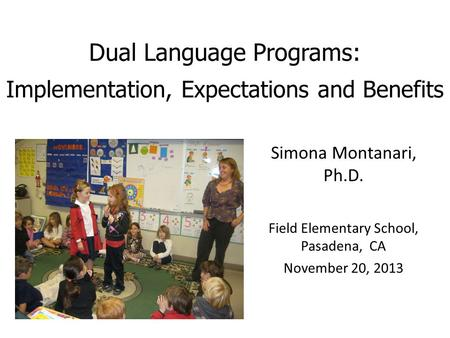 Dual Language Programs: Implementation, Expectations and Benefits Simona Montanari, Ph.D. Field Elementary School, Pasadena, CA November 20, 2013.