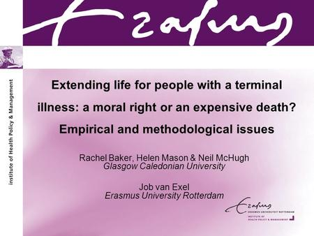 Extending life for people with a terminal illness: a moral right or an expensive death? Empirical and methodological issues Rachel Baker, Helen Mason &