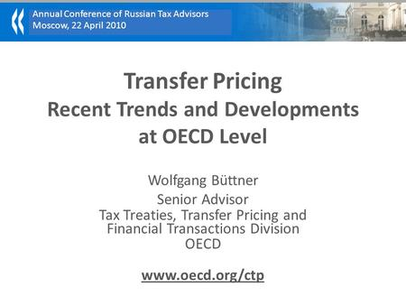 Annual Conference of Russian Tax Advisors Moscow, 22 April 2010 Transfer Pricing Recent Trends and Developments at OECD Level Wolfgang Büttner Senior Advisor.