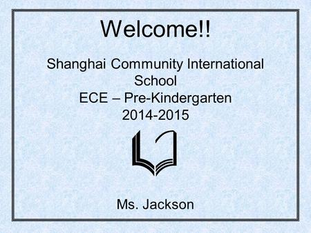 Welcome!! Shanghai Community International School ECE – Pre-Kindergarten 2014-2015 Ms. Jackson.